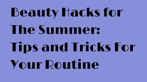 Beauty Hacks for The Summer